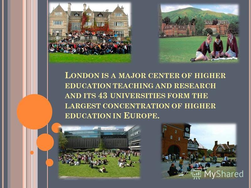 L ONDON IS A MAJOR CENTER OF HIGHER EDUCATION TEACHING AND RESEARCH AND ITS 43 UNIVERSITIES FORM THE LARGEST CONCENTRATION OF HIGHER EDUCATION IN E UROPE.