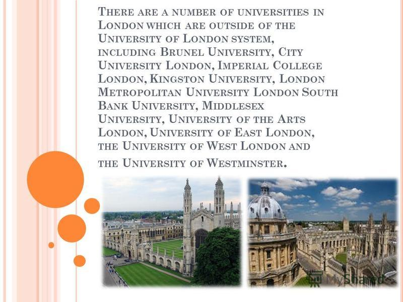 T HERE ARE A NUMBER OF UNIVERSITIES IN L ONDON WHICH ARE OUTSIDE OF THE U NIVERSITY OF L ONDON SYSTEM, INCLUDING B RUNEL U NIVERSITY, C ITY U NIVERSITY L ONDON, I MPERIAL C OLLEGE L ONDON, K INGSTON U NIVERSITY, L ONDON M ETROPOLITAN U NIVERSITY L ON
