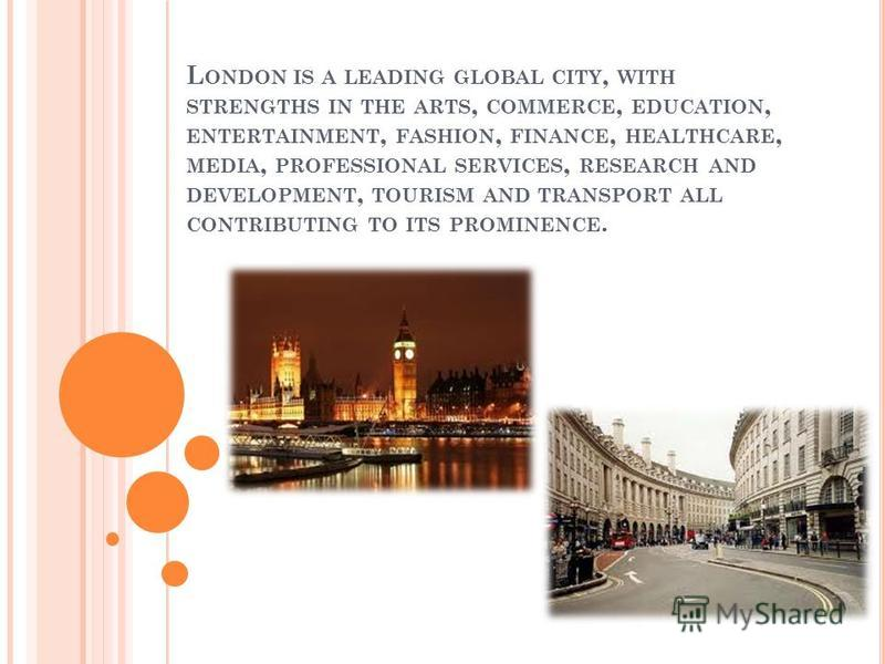 L ONDON IS A LEADING GLOBAL CITY, WITH STRENGTHS IN THE ARTS, COMMERCE, EDUCATION, ENTERTAINMENT, FASHION, FINANCE, HEALTHCARE, MEDIA, PROFESSIONAL SERVICES, RESEARCH AND DEVELOPMENT, TOURISM AND TRANSPORT ALL CONTRIBUTING TO ITS PROMINENCE.