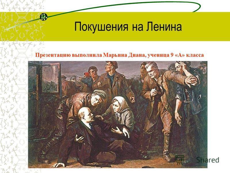 Покушения на Ленина Презентацию выполнила Марьина Диана, ученица 9 «А» класса