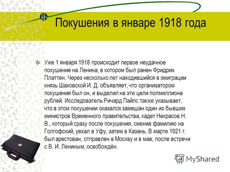 Уже 1 января 1918 происходит первое неудачное покушение на Ленина, в котором был ранен Фридрих Платтен. Через несколько лет находившийся в эмиграции князь Шаховской И. Д. объявляет, что организатором покушения был он, и выделил на эти цели полмиллион