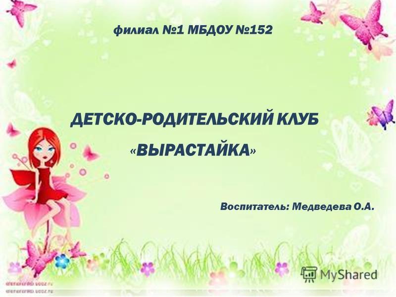 филиал 1 МБДОУ 152 ДЕТСКО-РОДИТЕЛЬСКИЙ КЛУБ «ВЫРАСТАЙКА» Воспитатель: Медведева О.А.