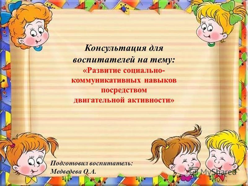 Консультация для воспитателей на тему: «Развитие социально- коммуникативных навыков посредством двигательной активности» Подготовил воспитатель: Медведева О.А.