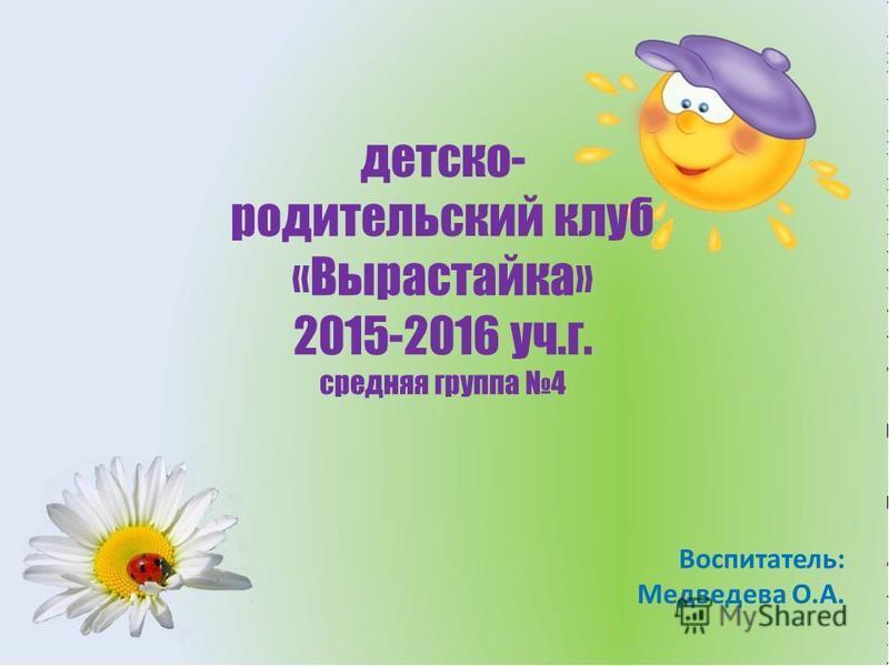 детско- родительский клуб «Вырастайка» 2015-2016 уч.г. средняя группа 4 Воспитатель: Медведева О.А.