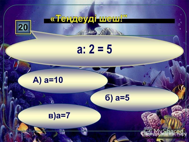 в) x=10 б)x=2 а) x=5 10 10:х=5 Ойынды жалғастыру