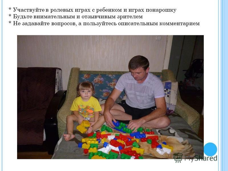 * Участвуйте в ролевых играх с ребенком и играх понарошку * Будьте внимательным и отзывчивым зрителем * Не задавайте вопросов, а пользуйтесь описательным комментарием