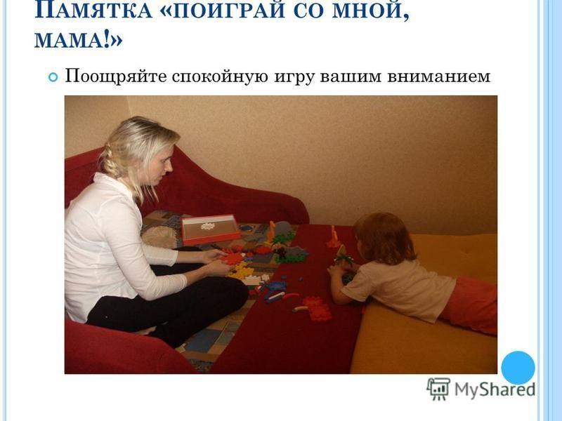 П АМЯТКА « ПОИГРАЙ СО МНОЙ, МАМА !» Поощряйте спокойную игру вашим вниманием