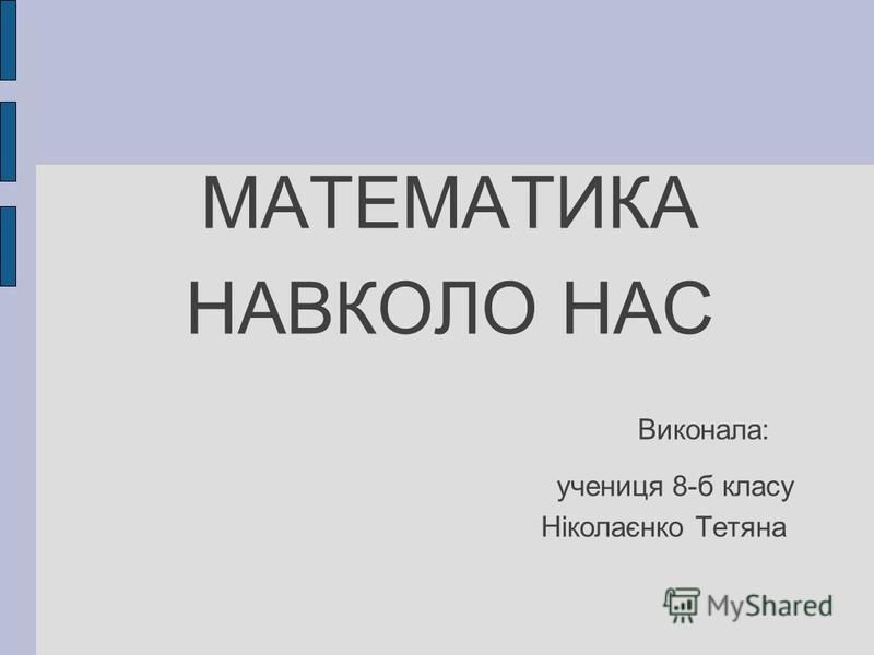МАТЕМАТИКА НАВКОЛО НАС Виконала: учениця 8-б класу Ніколаєнко Тетяна