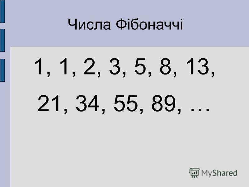Числа Фібоначчі 1, 1, 2, 3, 5, 8, 13, 21, 34, 55, 89, …