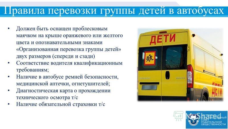 Правила перевозки группы детей в автобусах Должен быть оснащен проблесковым маячком на крыше оранжевого или желтого цвета и опознавательными знаками «Организованная перевозка группы детей» двух размеров (спереди и сзади) Соответствие водителя квалифи