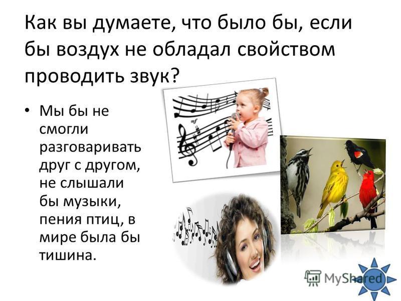 Как вы думаете, что было бы, если бы воздух не обладал свойством проводить звук? Мы бы не смогли разговаривать друг с другом, не слышали бы музыки, пения птиц, в мире была бы тишина.
