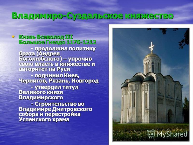 Владимиро-Суздальское княжество Князь Всеволод III Большое Гнездо 1176-1212 Князь Всеволод III Большое Гнездо 1176-1212 - продолжил политику брата (Андрея Боголюбского) – упрочив свою власть в княжестве и авторитет на Руси - подчинил Киев, Чернигов,