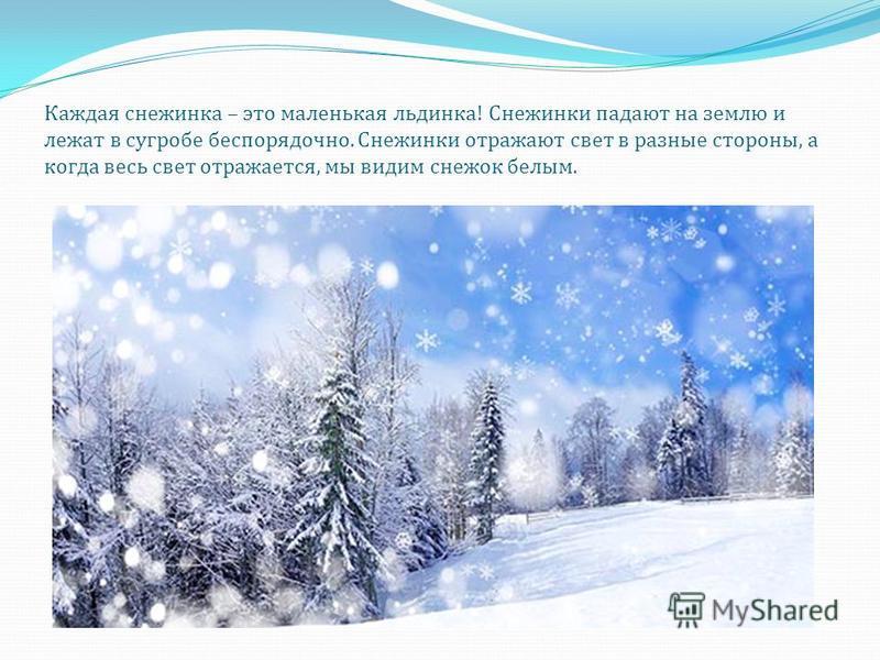 Каждая снежинка – это маленькая льдинка ! Снежинки падают на землю и лежат в сугробе беспорядочно. Снежинки отражают свет в разные стороны, а когда весь свет отражается, мы видим снежок белым.