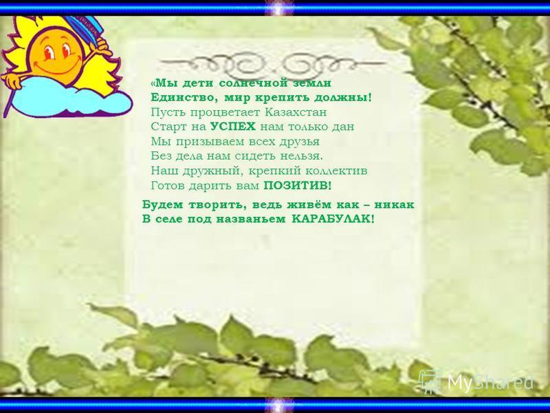 «Мы дети солнечной земли Единство, мир крепить должны! Пусть процветает Казахстан Старт на УСПЕХ нам только дан Мы призываем всех друзья Без дела нам сидеть нельзя. Наш дружный, крепкий коллектив Готов дарить вам ПОЗИТИВ! Будем творить, ведь живём ка