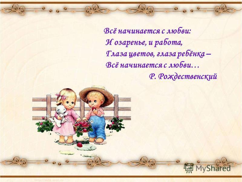 Всё начинается с любви: И озаренье, и работа, Глаза цветов, глаза ребёнка – Всё начинается с любви… Р. Рождественский