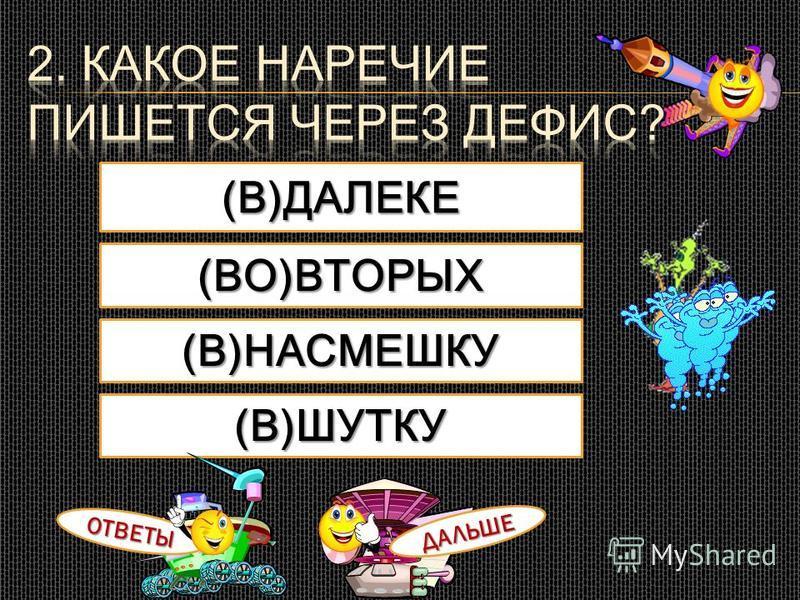 (В)ДАЛЕКЕ (В)ШУТКУ (В)НАСМЕШКУ (ВО)ВТОРЫХ ОТВЕТЫ ДАЛЬШЕ