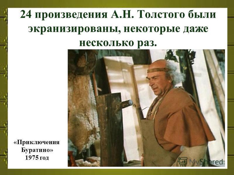 24 произведения А.Н. Толстого были экранизированы, некоторые даже несколько раз. «Приключения Буратино» 1975 год