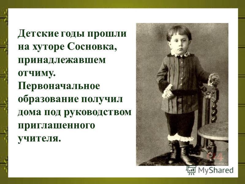 Детские годы прошли на хуторе Сосновка, принадлежавшем отчиму. Первоначальное образование получил дома под руководством приглашенного учителя.