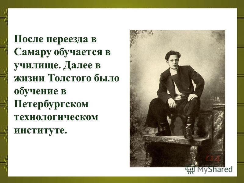 После переезда в Самару обучается в училище. Далее в жизни Толстого было обучение в Петербургском технологическом институте.