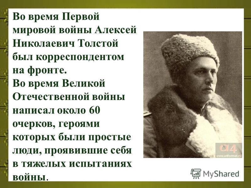 Во время Первой мировой войны Алексей Николаевич Толстой был корреспондентом на фронте. Во время Великой Отечественной войны написал около 60 очерков, героями которых были простые люди, проявившие себя в тяжелых испытаниях войны.