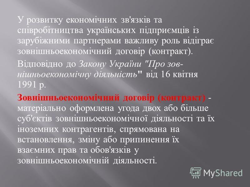 У розвитку економічних зв ' язків та співробітництва ук  раїнських підприємців із зарубіжними партнерами важливу роль відіграє зовнішньоекономічний договір ( контракт ). Відповідно до Закону України