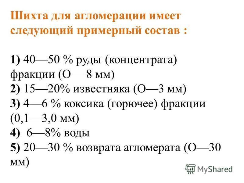 Шихта для агломерации имеет следующий примерный состав : 1) 4050 % руды (концентрата) фракции (О 8 мм) 2) 1520% известняка (О3 мм) 3) 46 % коксика (горючее) фракции (0,13,0 мм) 4) 68% воды 5) 2030 % возврата агломерата (О30 мм)