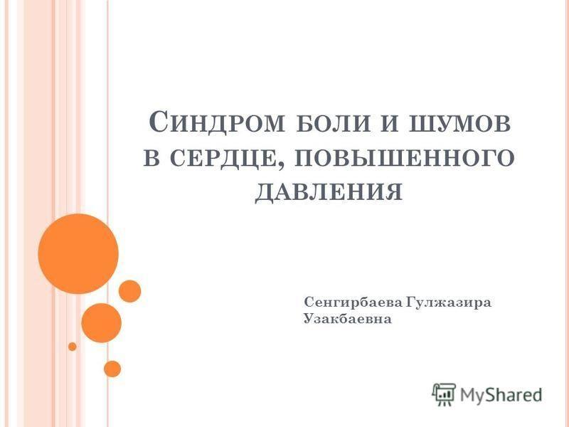 С ИНДРОМ БОЛИ И ШУМОВ В СЕРДЦЕ, ПОВЫШЕННОГО ДАВЛЕНИЯ Сенгирбаева Гулжазира Узакбаевна