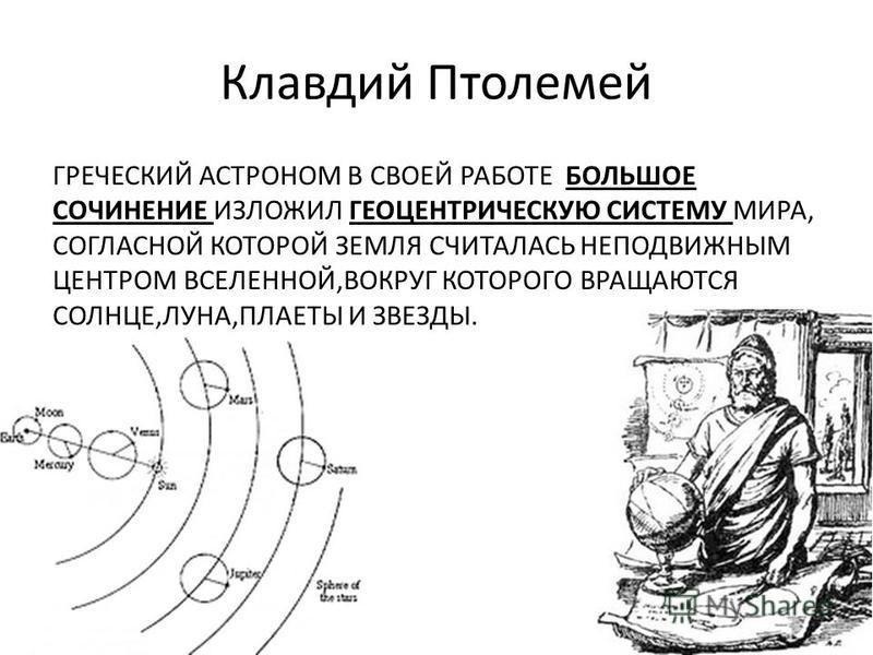Клавдий Птолемей ГРЕЧЕСКИЙ АСТРОНОМ В СВОЕЙ РАБОТЕ БОЛЬШОЕ СОЧИНЕНИЕ ИЗЛОЖИЛ ГЕОЦЕНТРИЧЕСКУЮ СИСТЕМУ МИРА, СОГЛАСНОЙ КОТОРОЙ ЗЕМЛЯ СЧИТАЛАСЬ НЕПОДВИЖНЫМ ЦЕНТРОМ ВСЕЛЕННОЙ,ВОКРУГ КОТОРОГО ВРАЩАЮТСЯ СОЛНЦЕ,ЛУНА,ПЛАЕТЫ И ЗВЕЗДЫ.