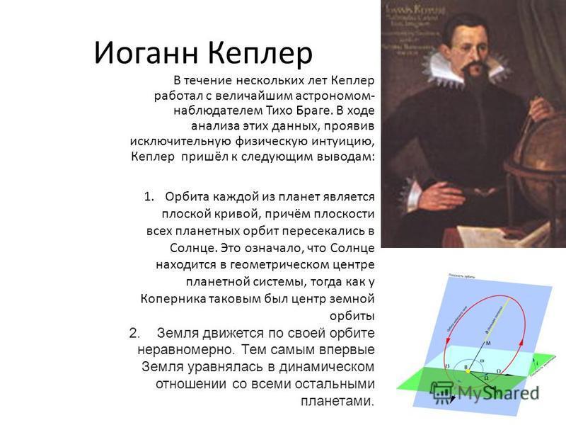 Иоганн Кеплер В течение нескольких лет Кеплер работал с величайшим астрономом- наблюдателем Тихо Браге. В ходе анализа этих данных, проявив исключительную физическую интуицию, Кеплер пришёл к следующим выводам: 1. Орбита каждой из планет является пло