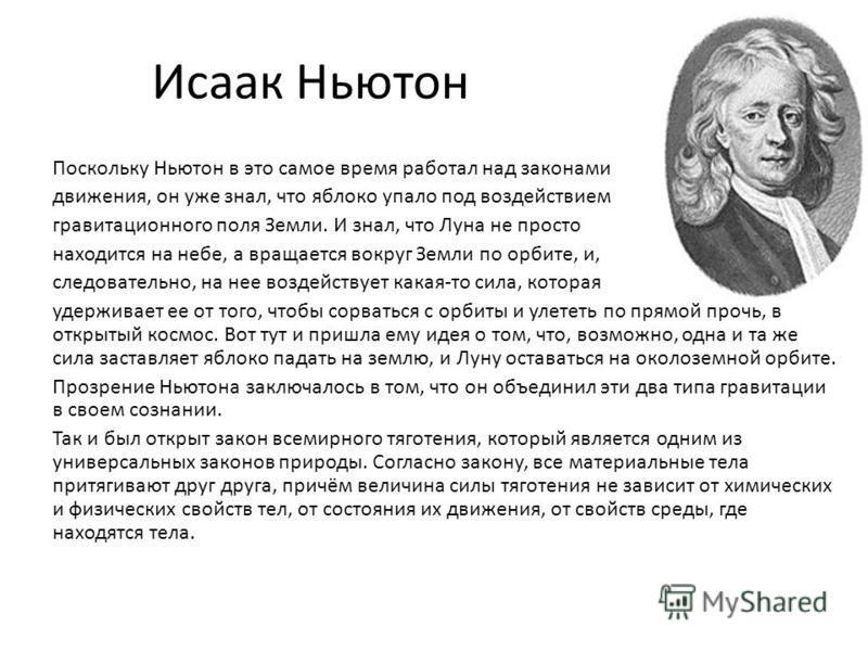 Исаак Ньютон Поскольку Ньютон в это самое время работал над законами движения, он уже знал, что яблоко упало под воздействием гравитационного поля Земли. И знал, что Луна не просто находится на небе, а вращается вокруг Земли по орбите, и, следователь