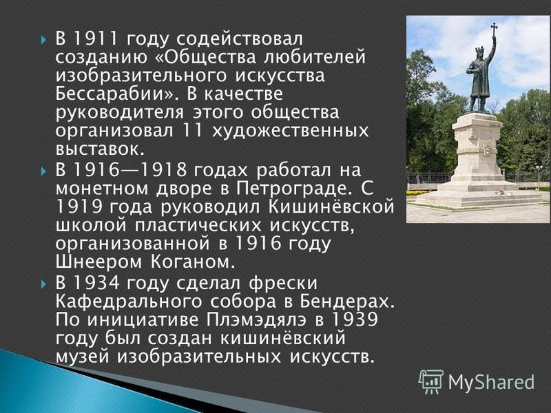 В 1911 году содействовал созданию «Общества любителей изобразительного искусства Бессарабии». В качестве руководителя этого общества организовал 11 художественных выставок. В 19161918 годах работал на монетном дворе в Петрограде. С 1919 года руководи