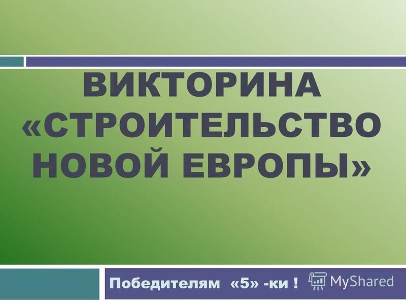 ВИКТОРИНА «СТРОИТЕЛЬСТВО НОВОЙ ЕВРОПЫ» Победителям «5» -ки !