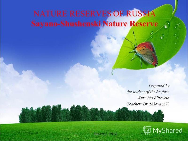 NATURE RESERVES OF RUSSIA Sayano-Shushenski Nature Reserve Prepared by the student of the 8 th form Kuzmina Elizaveta Teacher: Druzhkova A.V. Snovitsi, 2018