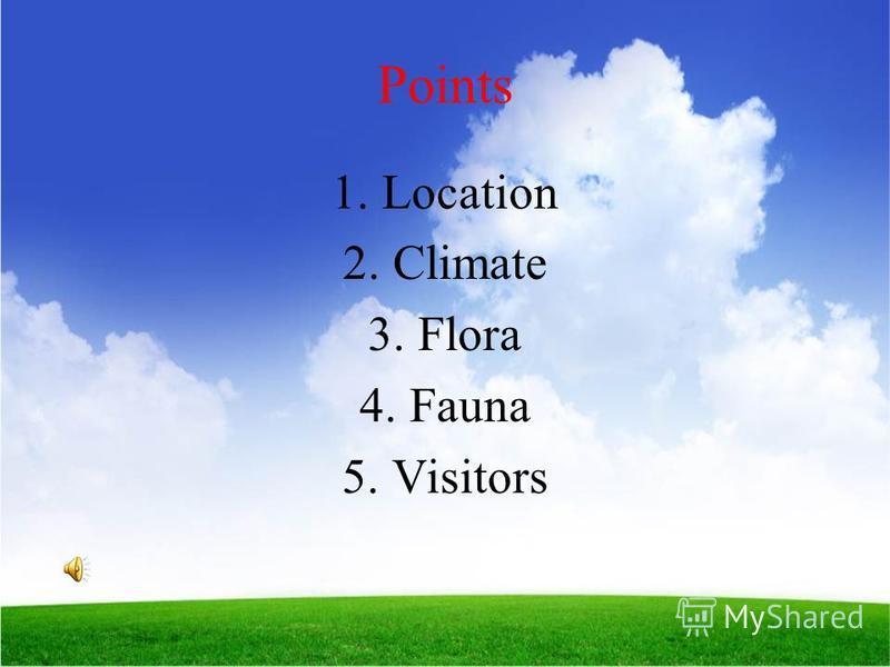 Points 1.Location 2.Climate 3.Flora 4.Fauna 5.Visitors