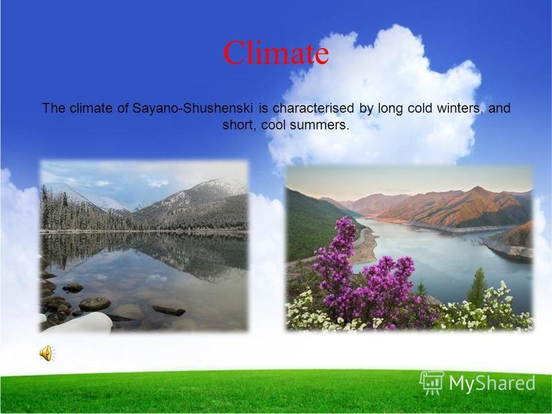 Climate The climate of Sayano-Shushenski is characterised by long cold winters, and short, cool summers.