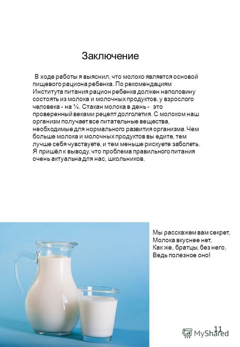 Заключение В ходе работы я выяснил, что молоко является основой пищевого рациона ребенка. По рекомендациям Института питания рацион ребенка должен наполовину состоять из молока и молочных продуктов, у взрослого человека - на ¼. Стакан молока в день -