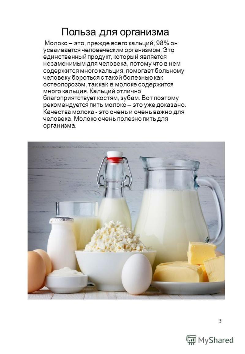 Польза для организма Молоко – это, прежде всего кальций, 98% он усваивается человеческим организмом. Это единственный продукт, который является незаменимым для человека, потому что в нем содержится много кальция, помогает больному человеку бороться с