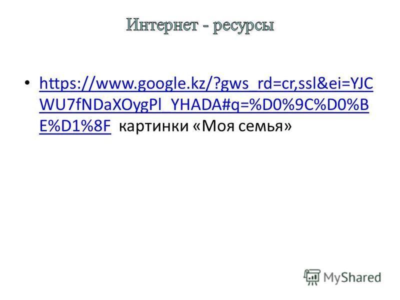 https://www.google.kz/?gws_rd=cr,ssl&ei=YJC WU7fNDaXOygPl_YHADA#q=%D0%9C%D0%B E%D1%8F картинки «Моя семья» https://www.google.kz/?gws_rd=cr,ssl&ei=YJC WU7fNDaXOygPl_YHADA#q=%D0%9C%D0%B E%D1%8F