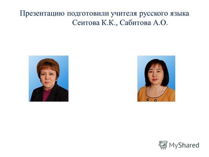 Презентацию подготовили учителя русского языка Сеитова К.К., Сабитова А.О.