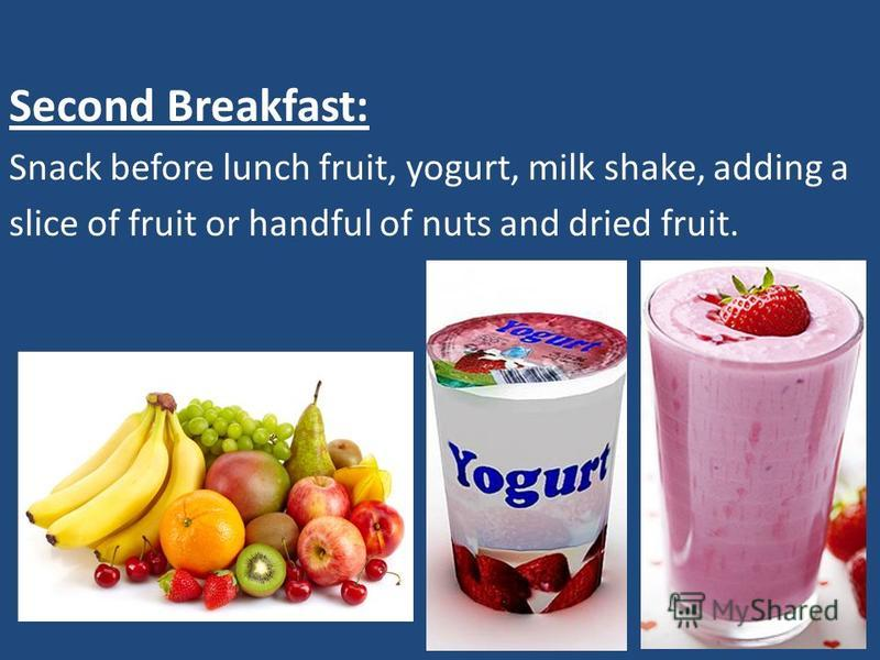 Second Breakfast: Snack before lunch fruit, yogurt, milk shake, adding a slice of fruit or handful of nuts and dried fruit.