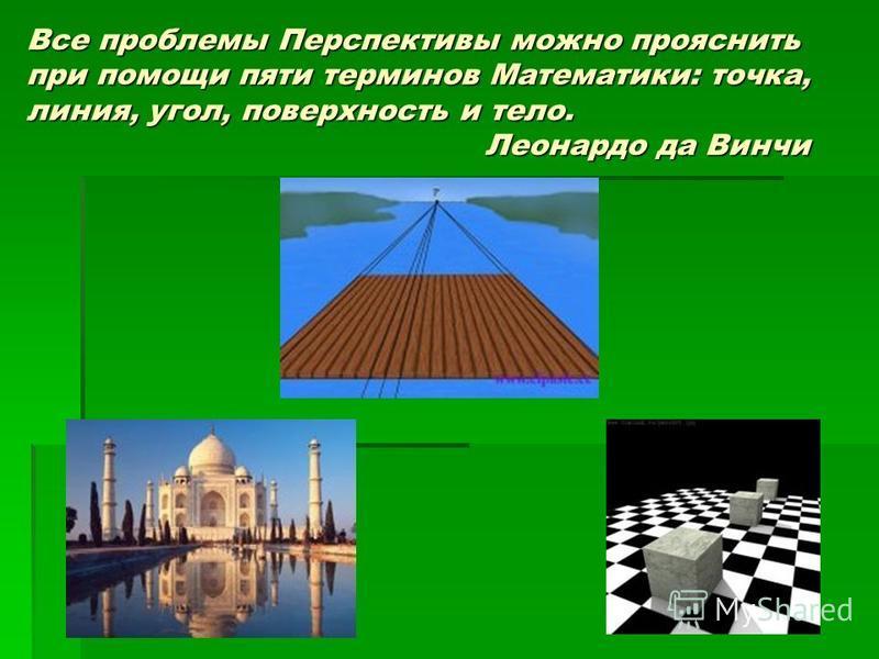 Все проблемы Перспективы можно прояснить при помощи пяти терминов Математики: точка, линия, угол, поверхность и тело. Леонардо да Винчи