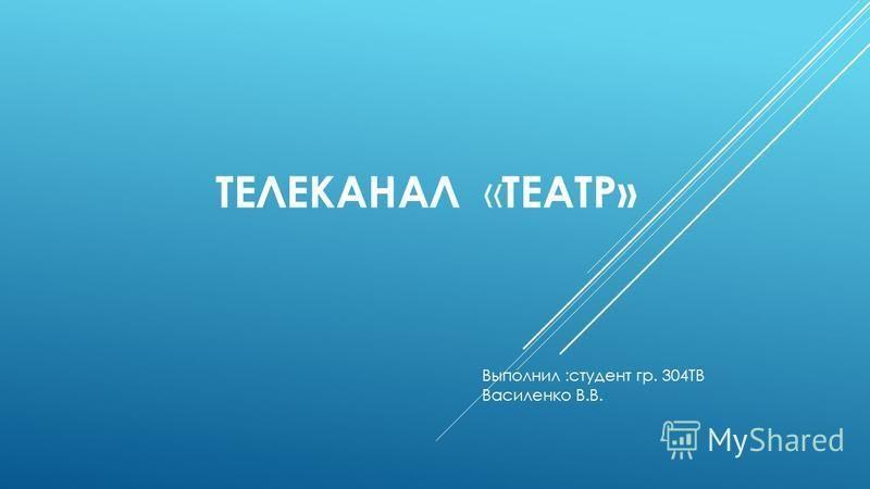 ТЕЛЕКАНАЛ « ТЕАТР» Выполнил :студент гр. 304ТВ Василенко В.В.