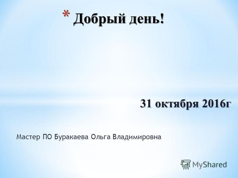 * Добрый день! Мастер ПО Буракаева Ольга Владимировна 31 октября 2016 г