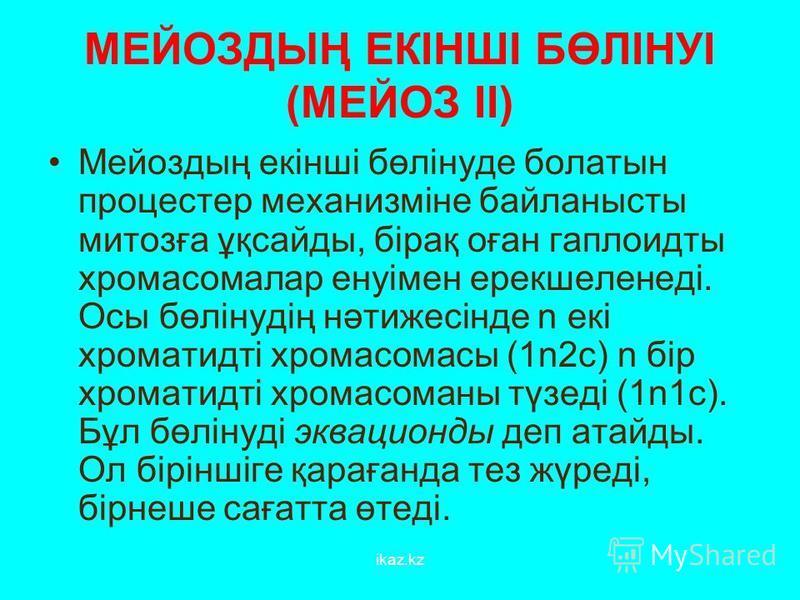 МЕЙОЗДЫҢ ЕКІНШІ БӨЛІНУІ (МЕЙОЗ ІІ) Мейоздың екінші бөлінуде болатын процестер механизміне байланысты митозға ұқсайды, бірақ оған гаплоидты хромосомалар енуімен ерекшеленеді. Осы бөлінудің нәтижесінде n екі хроматидті хромосомасы (1n2c) n бір хроматид