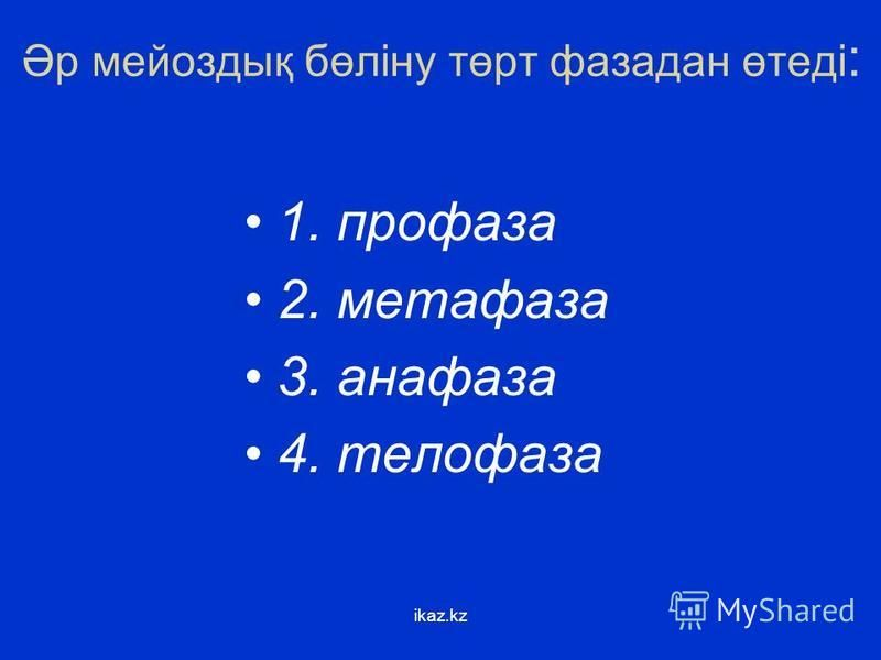 Әр мейоздық бөліну төрт фаза дан өтеді : 1. профаза 2. метафаза 3. анафаза 4. телофаза ikaz.kz