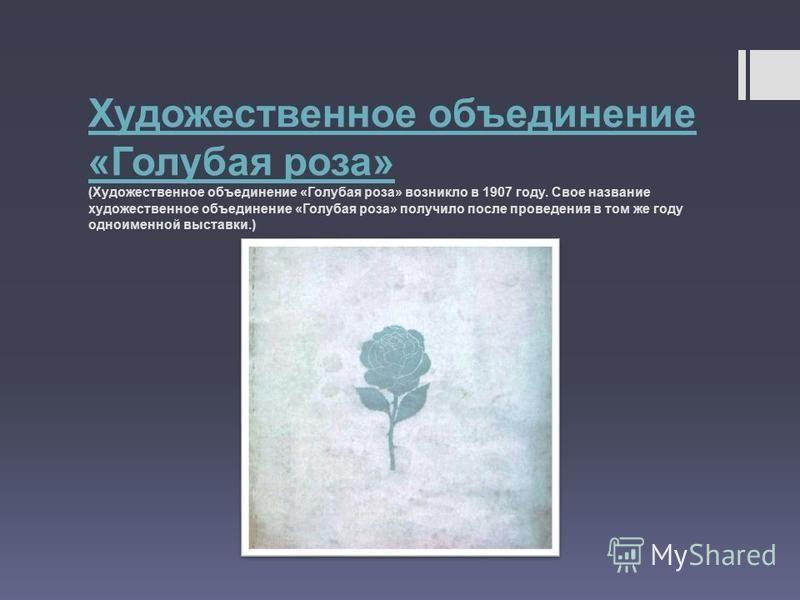Художественное объединение « Голубая роза » Художественное объединение « Голубая роза » ( Художественное объединение « Голубая роза » возникло в 1907 году. Свое название художественное объединение « Голубая роза » получило после проведения в том же г