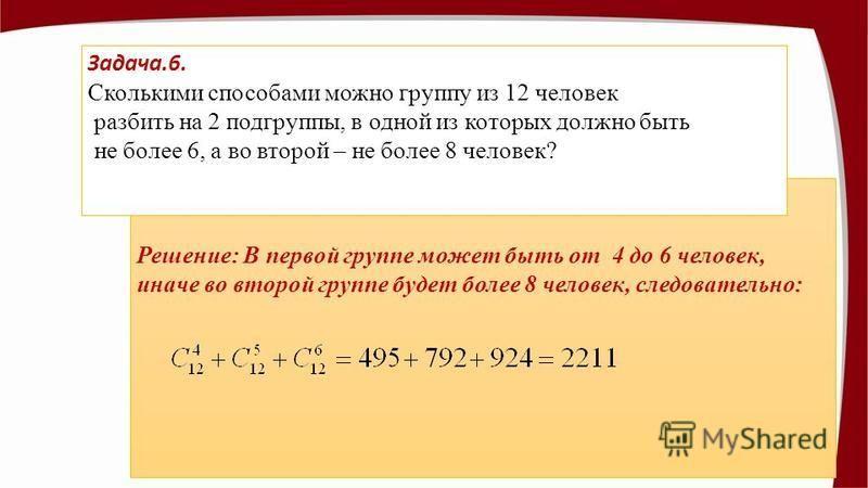 Решение: Решение: В первой группе может быть от 4 до 6 человек, иначе во второй группе будет более 8 человек, следовательно: Задача.6. Сколькими способами можно группу из 12 человек разбить на 2 подгруппы, в одной из которых должно быть не более 6, а