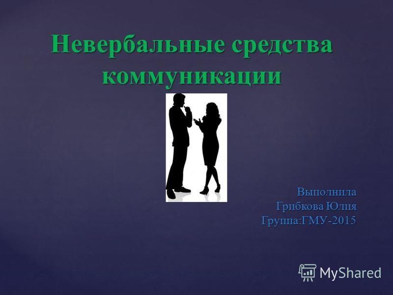 Выполнила Грибкова Юлия Группа:ГМУ-2015 Невербальные средства коммуникации