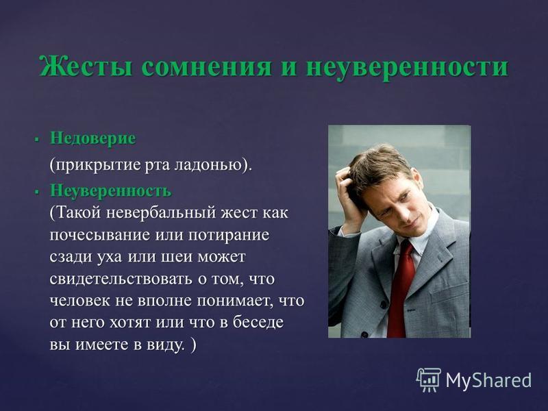 Жесты сомнения и неуверенности Недоверие Недоверие (прикрытие рта ладонью). Неуверенность (Такой невербальный жест как почесывание или потирание сзади уха или шеи может свидетельствовать о том, что человек не вполне понимает, что от него хотят или чт