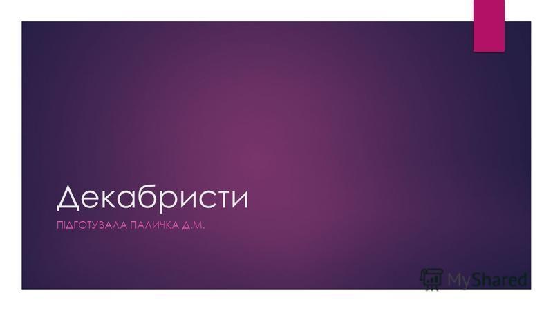 Декабристи ПІДГОТУВАЛА ПАЛИЧКА Д.М.